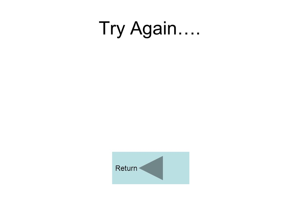 Try Again…. Return