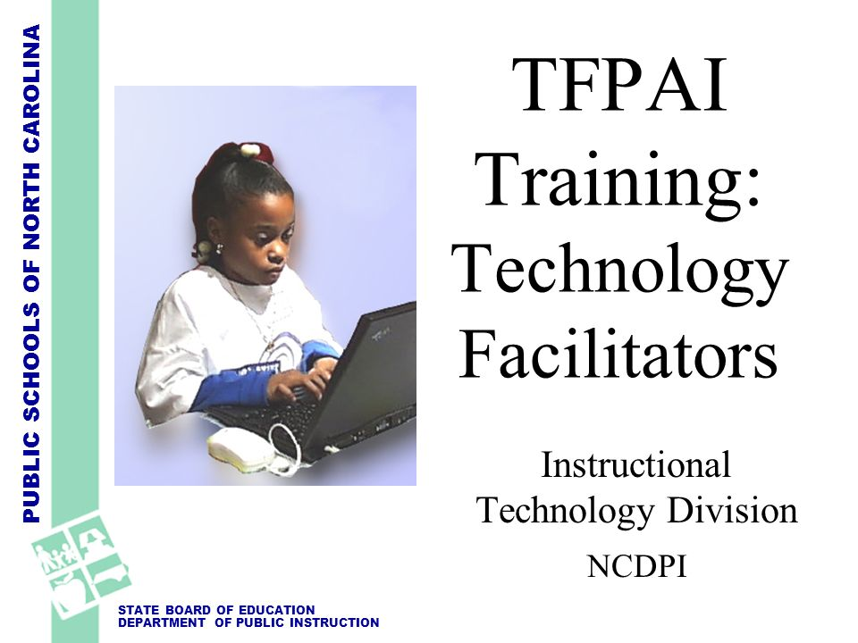 PUBLIC SCHOOLS OF NORTH CAROLINA STATE BOARD OF EDUCATION DEPARTMENT OF PUBLIC INSTRUCTION Instructional Technology Division NCDPI TFPAI Training: Tec