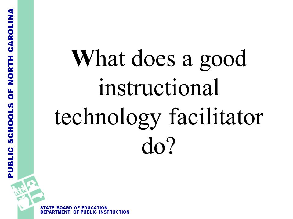 PUBLIC SCHOOLS OF NORTH CAROLINA STATE BOARD OF EDUCATION DEPARTMENT OF PUBLIC INSTRUCTION What does a good instructional technology facilitator do?