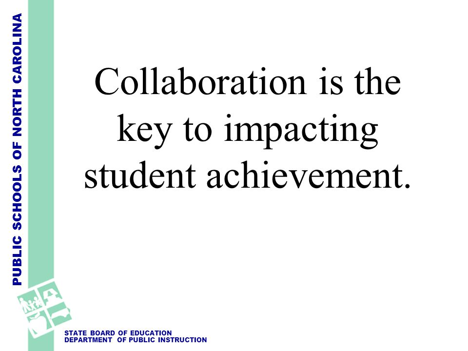 PUBLIC SCHOOLS OF NORTH CAROLINA STATE BOARD OF EDUCATION DEPARTMENT OF PUBLIC INSTRUCTION Collaboration is the key to impacting student achievement.
