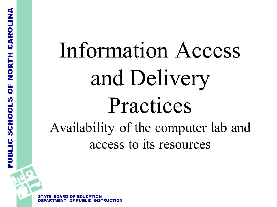 PUBLIC SCHOOLS OF NORTH CAROLINA STATE BOARD OF EDUCATION DEPARTMENT OF PUBLIC INSTRUCTION Information Access and Delivery Practices Availability of t