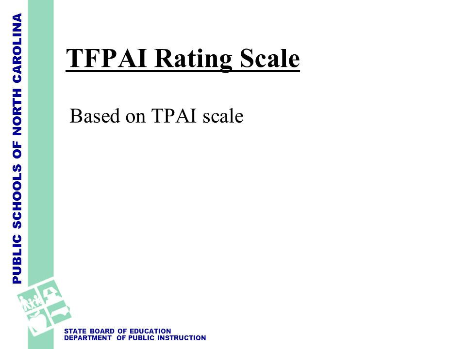 PUBLIC SCHOOLS OF NORTH CAROLINA STATE BOARD OF EDUCATION DEPARTMENT OF PUBLIC INSTRUCTION TFPAI Rating Scale Based on TPAI scale