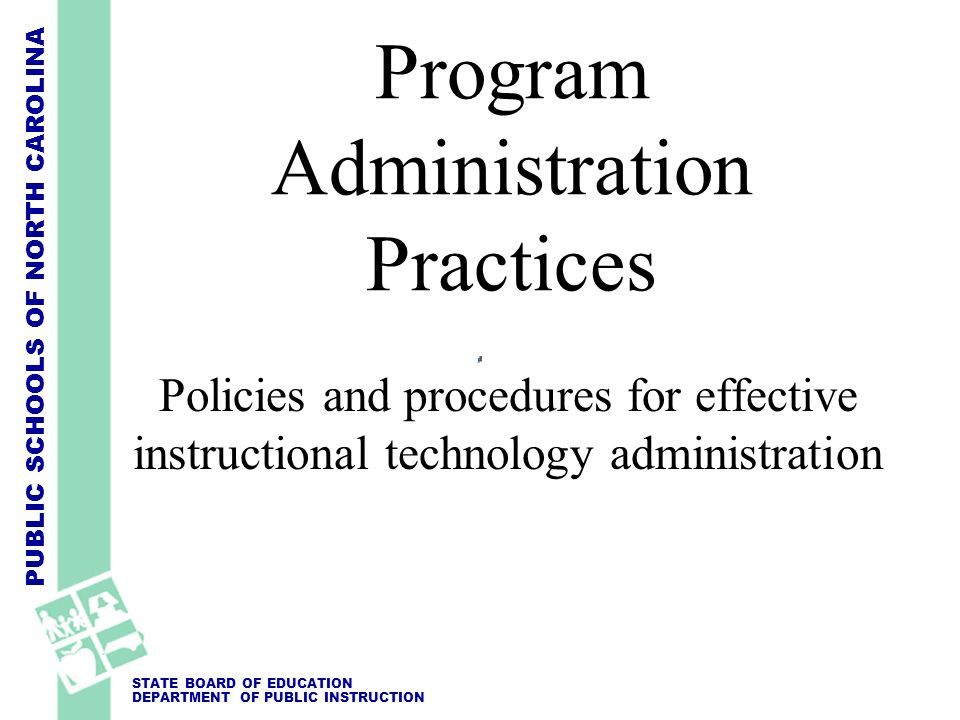 PUBLIC SCHOOLS OF NORTH CAROLINA STATE BOARD OF EDUCATION DEPARTMENT OF PUBLIC INSTRUCTION Program Administration Practices Policies and procedures fo