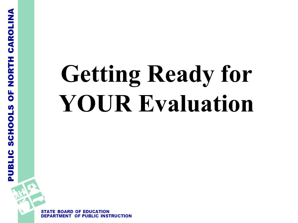 PUBLIC SCHOOLS OF NORTH CAROLINA STATE BOARD OF EDUCATION DEPARTMENT OF PUBLIC INSTRUCTION Getting Ready for YOUR Evaluation