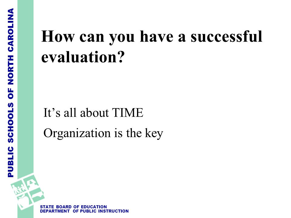 PUBLIC SCHOOLS OF NORTH CAROLINA STATE BOARD OF EDUCATION DEPARTMENT OF PUBLIC INSTRUCTION How can you have a successful evaluation? Its all about TIM