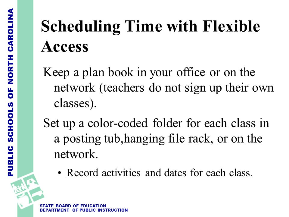 PUBLIC SCHOOLS OF NORTH CAROLINA STATE BOARD OF EDUCATION DEPARTMENT OF PUBLIC INSTRUCTION Scheduling Time with Flexible Access Keep a plan book in yo