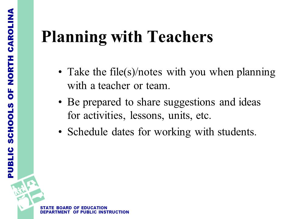 PUBLIC SCHOOLS OF NORTH CAROLINA STATE BOARD OF EDUCATION DEPARTMENT OF PUBLIC INSTRUCTION Planning with Teachers Take the file(s)/notes with you when
