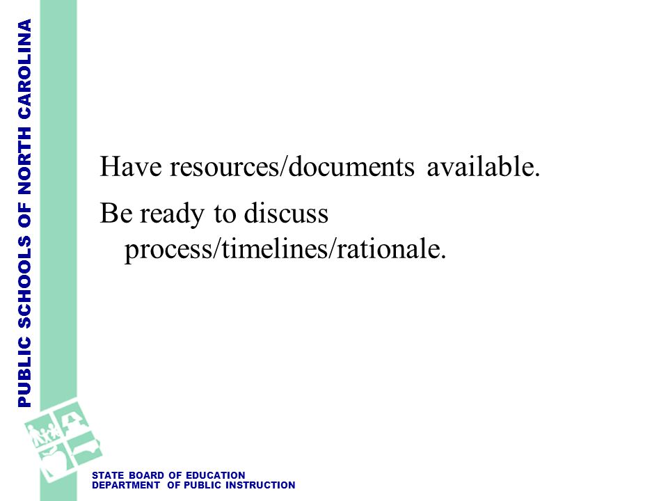 PUBLIC SCHOOLS OF NORTH CAROLINA STATE BOARD OF EDUCATION DEPARTMENT OF PUBLIC INSTRUCTION Have resources/documents available. Be ready to discuss pro
