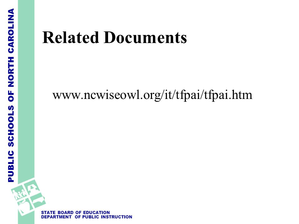 PUBLIC SCHOOLS OF NORTH CAROLINA STATE BOARD OF EDUCATION DEPARTMENT OF PUBLIC INSTRUCTION Related Documents www.ncwiseowl.org/it/tfpai/tfpai.htm