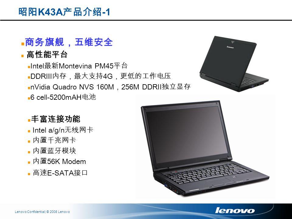 | © 2008 LenovoLenovo Confidential Intel Montevina PM45 DDR 4G nVidia Quadro NVS 160M 256M DDRII 6 cell-5200mAH Intel a/g/n 56K Modem E-SATA K43A -1