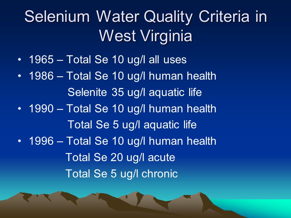 Selenium Water Quality Criteria in West Virginia 1965 – Total Se 10 ug/l all uses 1986 – Total Se 10 ug/l human health Selenite 35 ug/l aquatic life 1990 – Total Se 10 ug/l human health Total Se 5 ug/l aquatic life 1996 – Total Se 10 ug/l human health Total Se 20 ug/l acute Total Se 5 ug/l chronic