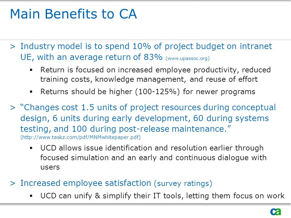 Main Benefits to CA >Industry model is to spend 10% of project budget on intranet UE, with an average return of 83% (www.upassoc.org) Return is focused on increased employee productivity, reduced training costs, knowledge management, and reuse of effort Returns should be higher (100-125%) for newer programs >Changes cost 1.5 units of project resources during conceptual design, 6 units during early development, 60 during systems testing, and 100 during post-release maintenance.