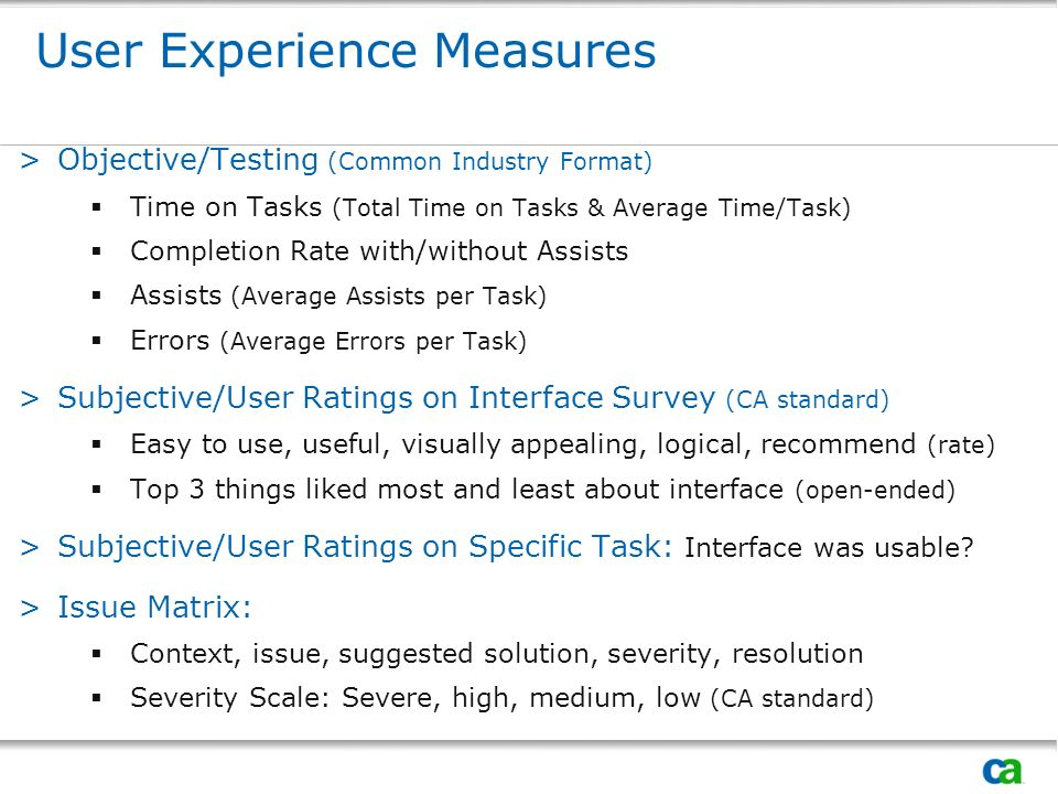 User Experience Measures >Objective/Testing (Common Industry Format) Time on Tasks (Total Time on Tasks & Average Time/Task) Completion Rate with/without Assists Assists (Average Assists per Task) Errors (Average Errors per Task) >Subjective/User Ratings on Interface Survey (CA standard) Easy to use, useful, visually appealing, logical, recommend (rate) Top 3 things liked most and least about interface (open-ended) >Subjective/User Ratings on Specific Task: Interface was usable.