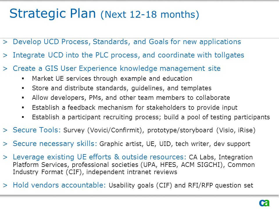 Strategic Plan (Next 12-18 months) >Develop UCD Process, Standards, and Goals for new applications >Integrate UCD into the PLC process, and coordinate with tollgates >Create a GIS User Experience knowledge management site Market UE services through example and education Store and distribute standards, guidelines, and templates Allow developers, PMs, and other team members to collaborate Establish a feedback mechanism for stakeholders to provide input Establish a participant recruiting process; build a pool of testing participants >Secure Tools: Survey (Vovici/Confirmit), prototype/storyboard (Visio, iRise) >Secure necessary skills: Graphic artist, UE, UID, tech writer, dev support >Leverage existing UE efforts & outside resources: CA Labs, Integration Platform Services, professional societies (UPA, HFES, ACM SIGCHI), Common Industry Format (CIF), independent intranet reviews >Hold vendors accountable: Usability goals (CIF) and RFI/RFP question set