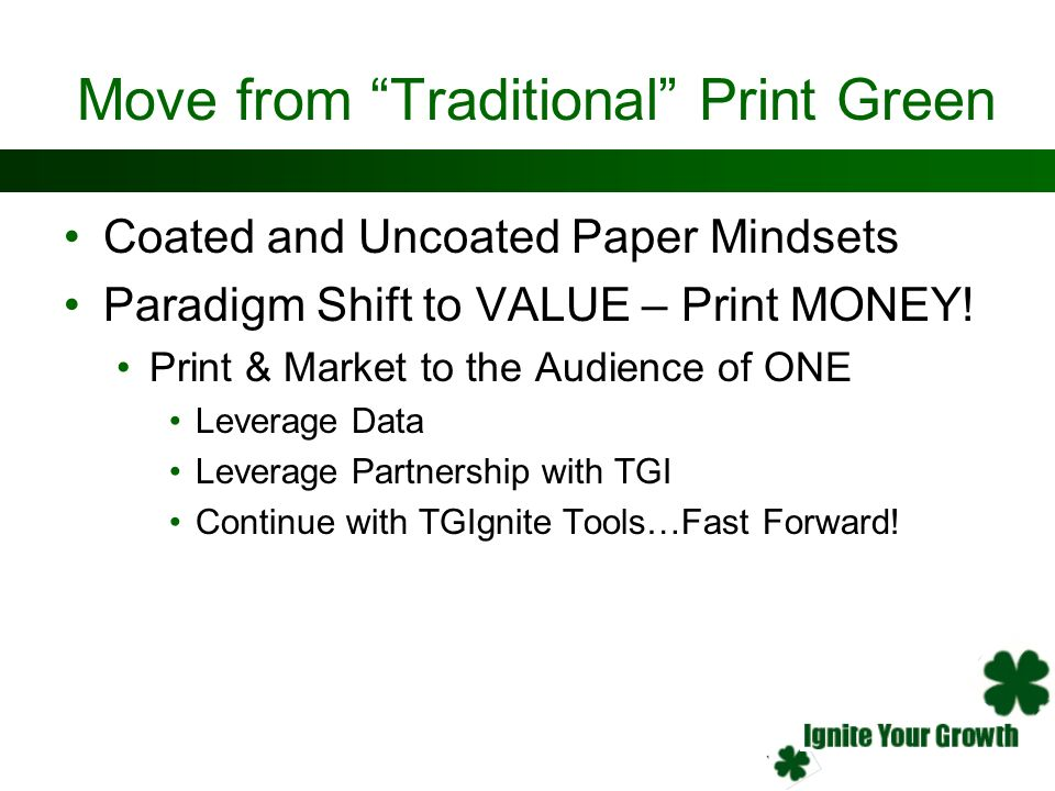 Move from Traditional Print Green Coated and Uncoated Paper Mindsets Paradigm Shift to VALUE – Print MONEY! Print & Market to the Audience of ONE Leve