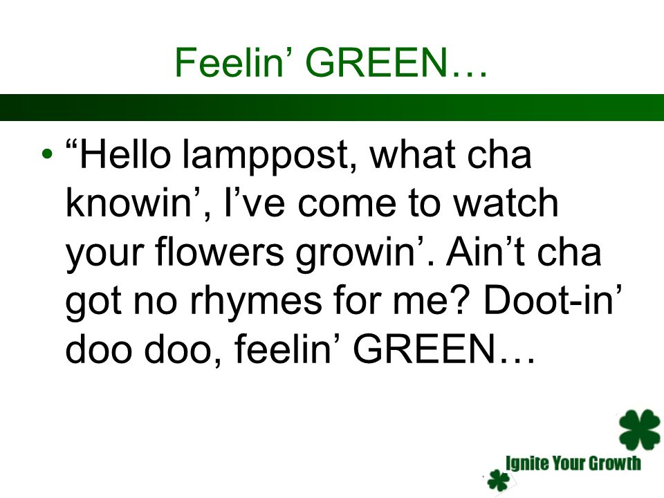Feelin GREEN… Hello lamppost, what cha knowin, Ive come to watch your flowers growin. Aint cha got no rhymes for me? Doot-in doo doo, feelin GREEN…