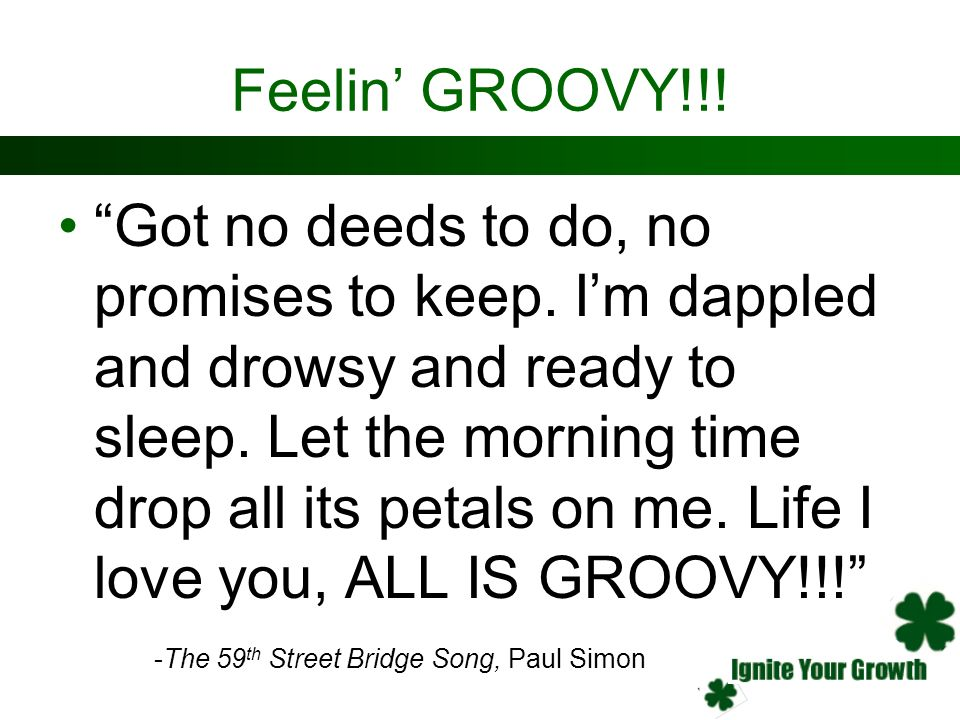 Feelin GROOVY!!! Got no deeds to do, no promises to keep. Im dappled and drowsy and ready to sleep. Let the morning time drop all its petals on me. Li
