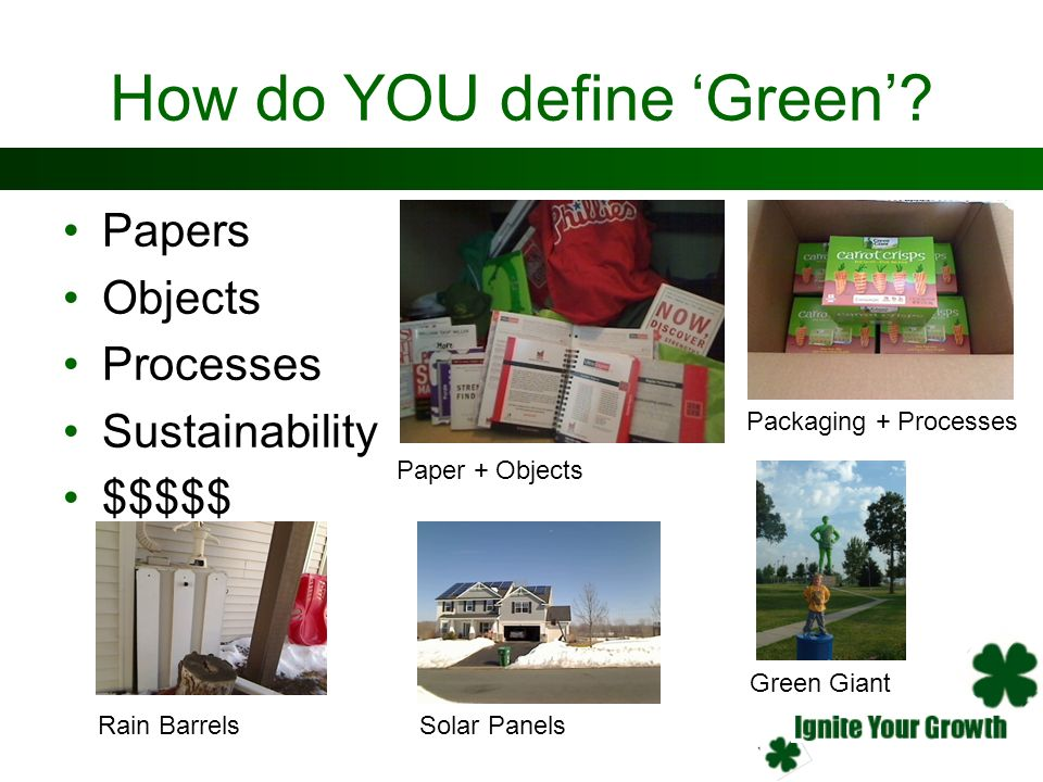 How do YOU define Green? Papers Objects Processes Sustainability $$$$$ Paper + Objects Packaging + Processes Rain BarrelsSolar Panels Green Giant