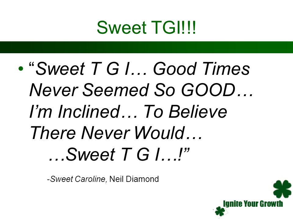 Sweet TGI!!! Sweet T G I… Good Times Never Seemed So GOOD… Im Inclined… To Believe There Never Would… …Sweet T G I…! -Sweet Caroline, Neil Diamond