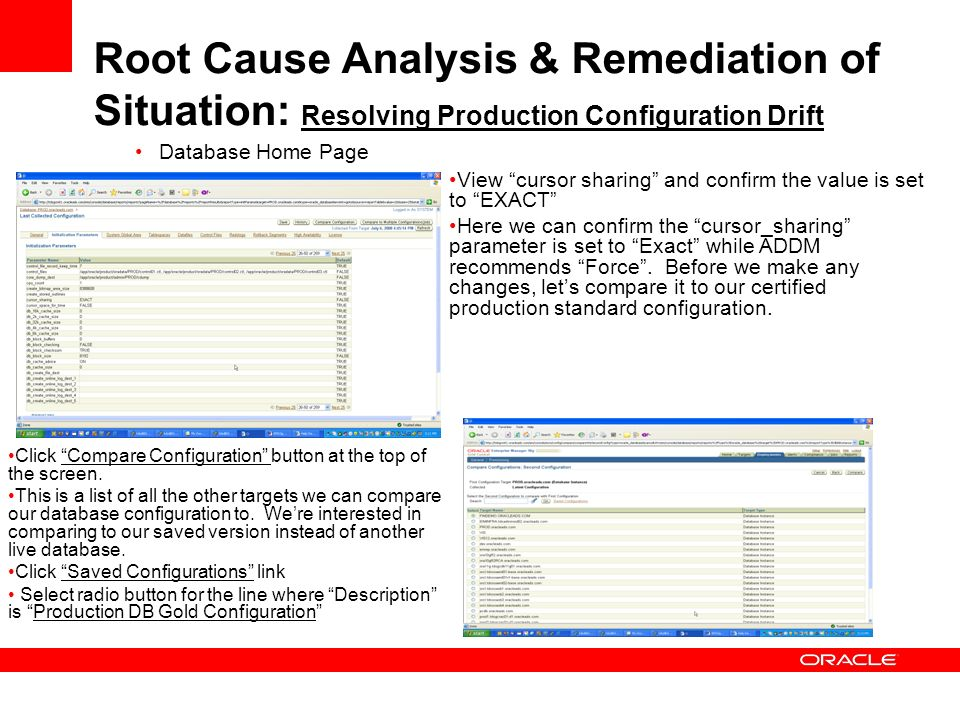 Root Cause Analysis & Remediation of Situation: Resolving Production Configuration Drift Database Home Page View cursor sharing and confirm the value is set to EXACT Here we can confirm the cursor_sharing parameter is set to Exact while ADDM recommends Force.