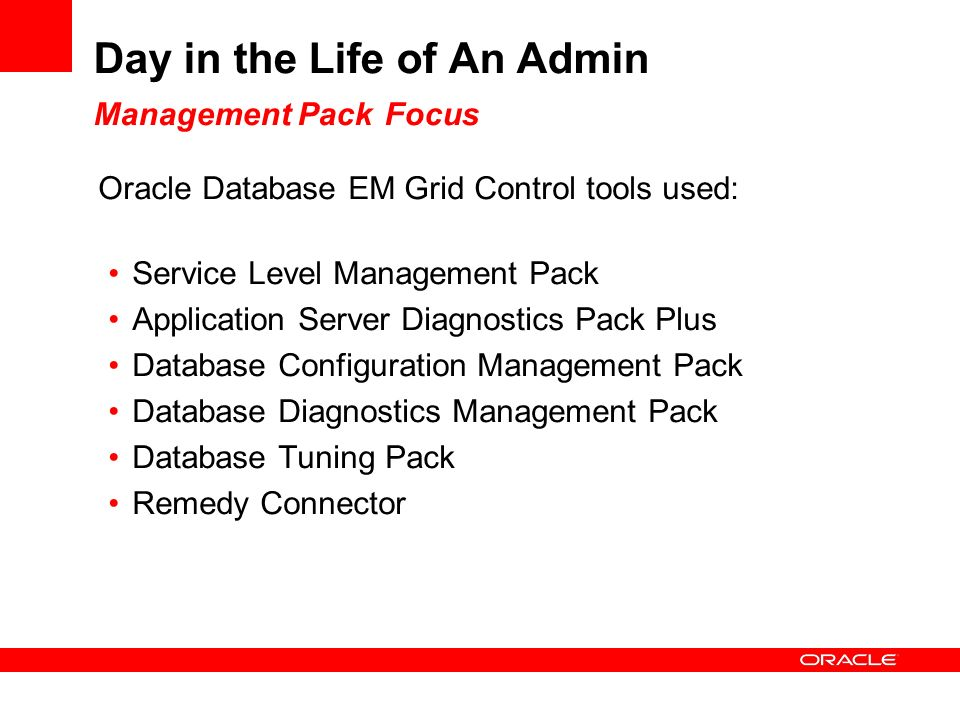 Day in the Life of An Admin Management Pack Focus Oracle Database EM Grid Control tools used: Service Level Management Pack Application Server Diagnostics Pack Plus Database Configuration Management Pack Database Diagnostics Management Pack Database Tuning Pack Remedy Connector