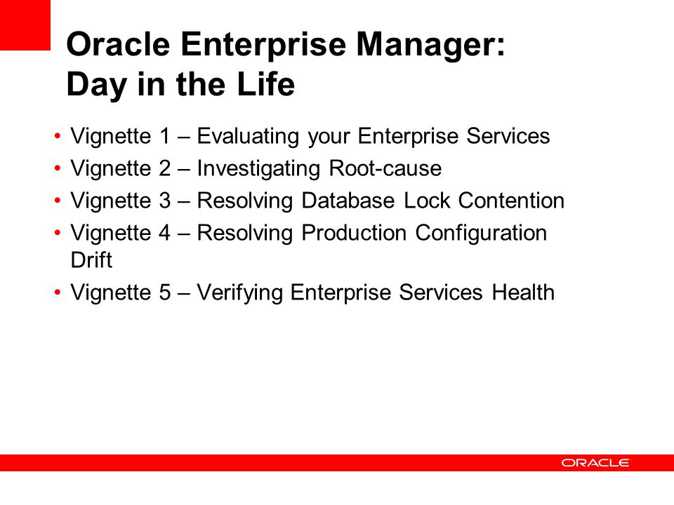 Oracle Enterprise Manager: Day in the Life Vignette 1 – Evaluating your Enterprise Services Vignette 2 – Investigating Root-cause Vignette 3 – Resolving Database Lock Contention Vignette 4 – Resolving Production Configuration Drift Vignette 5 – Verifying Enterprise Services Health