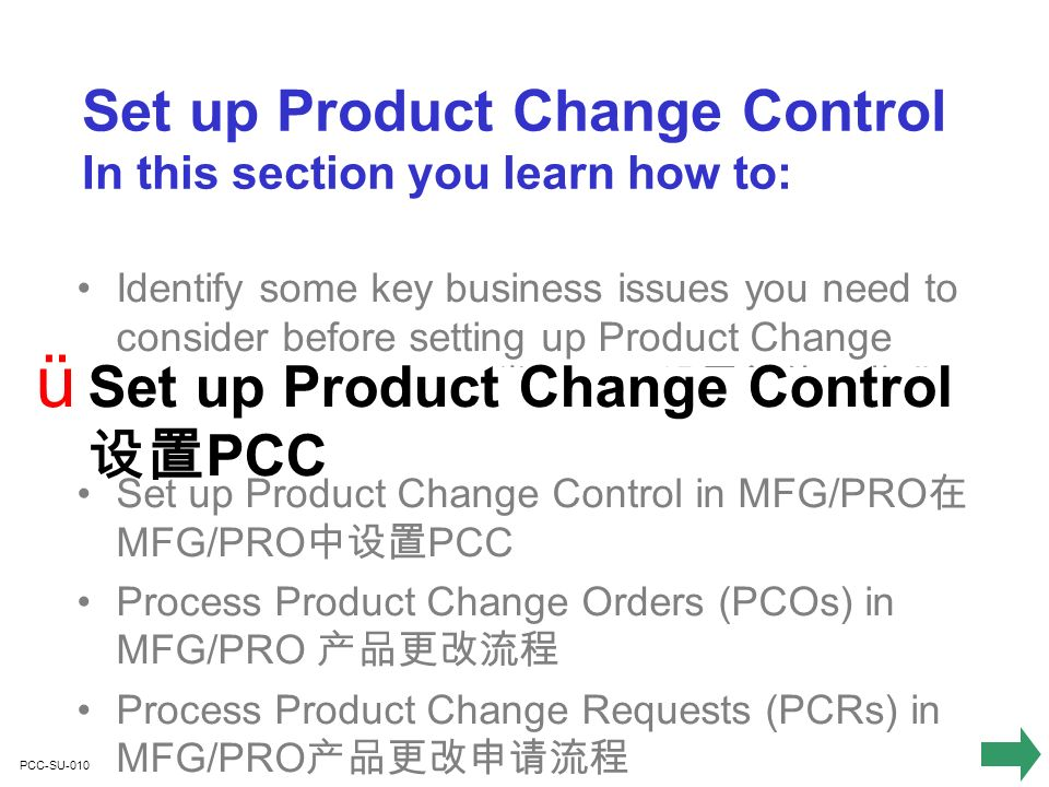 PCC-SU-010 Identify some key business issues you need to consider before setting up Product Change Control in MFG/PRO PCC Set up Product Change Control in MFG/PRO MFG/PRO PCC Process Product Change Orders (PCOs) in MFG/PRO Process Product Change Requests (PCRs) in MFG/PRO ü Set up Product Change Control PCC Set up Product Change Control In this section you learn how to: