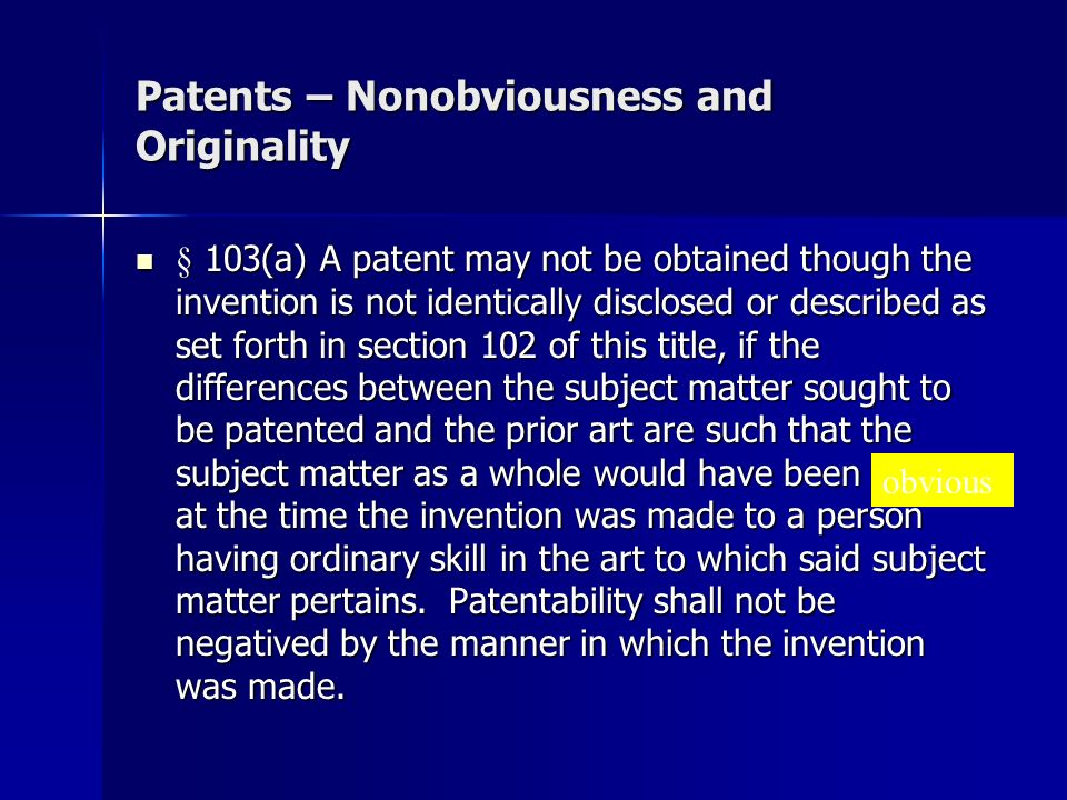 Patents – Nonobviousness and Originality § 103(a) A patent may not be obtained though the invention is not identically disclosed or described as set forth in section 102 of this title, if the differences between the subject matter sought to be patented and the prior art are such that the subject matter as a whole would have been obvious at the time the invention was made to a person having ordinary skill in the art to which said subject matter pertains.