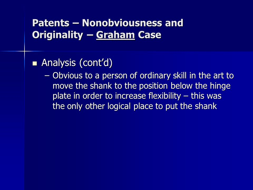 Patents – Nonobviousness and Originality – Graham Case Analysis (contd) Analysis (contd) –Obvious to a person of ordinary skill in the art to move the shank to the position below the hinge plate in order to increase flexibility – this was the only other logical place to put the shank