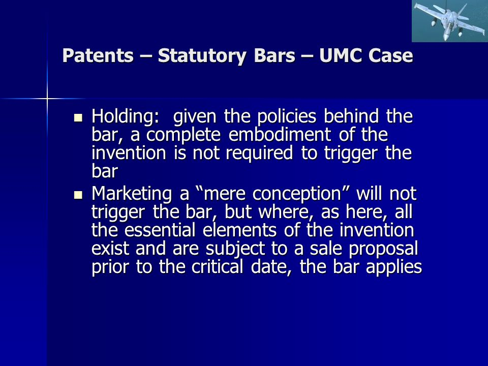 Patents – Statutory Bars – UMC Case Holding: given the policies behind the bar, a complete embodiment of the invention is not required to trigger the bar Holding: given the policies behind the bar, a complete embodiment of the invention is not required to trigger the bar Marketing a mere conception will not trigger the bar, but where, as here, all the essential elements of the invention exist and are subject to a sale proposal prior to the critical date, the bar applies Marketing a mere conception will not trigger the bar, but where, as here, all the essential elements of the invention exist and are subject to a sale proposal prior to the critical date, the bar applies