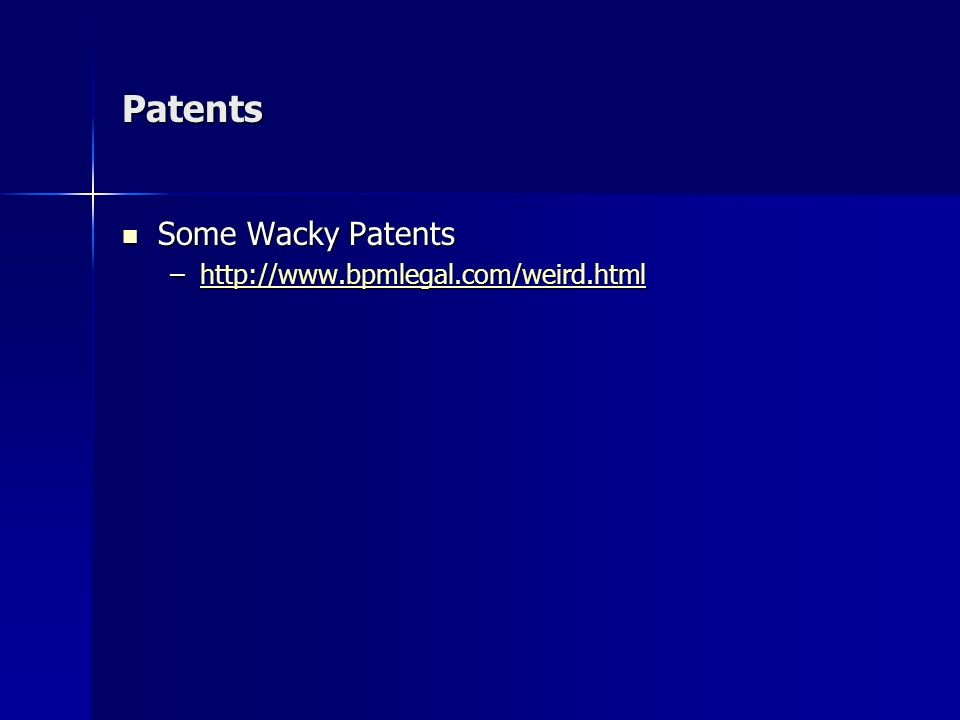 Patents Some Wacky Patents Some Wacky Patents –http://www.bpmlegal.com/weird.html http://www.bpmlegal.com/weird.html