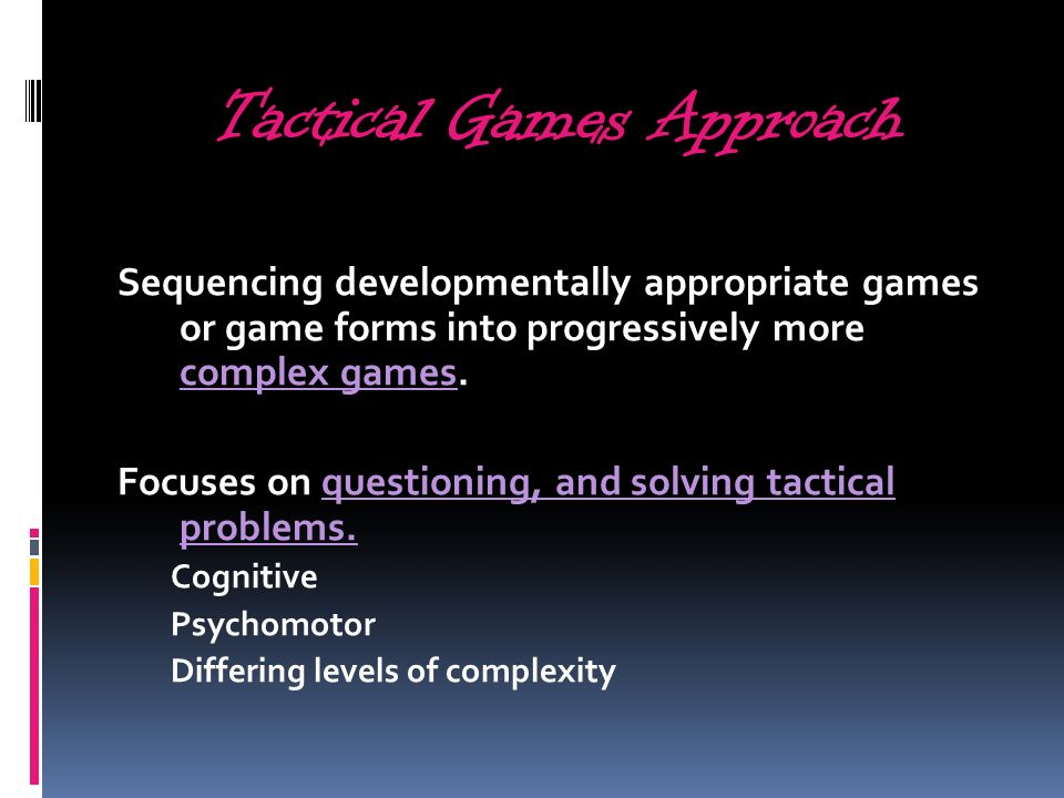 Tactical Games Approach Sequencing developmentally appropriate games or game forms into progressively more complex games.