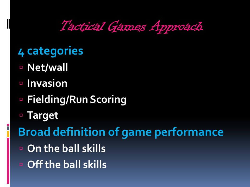 Tactical Games Approach 4 categories Net/wall Invasion Fielding/Run Scoring Target Broad definition of game performance On the ball skills Off the bal