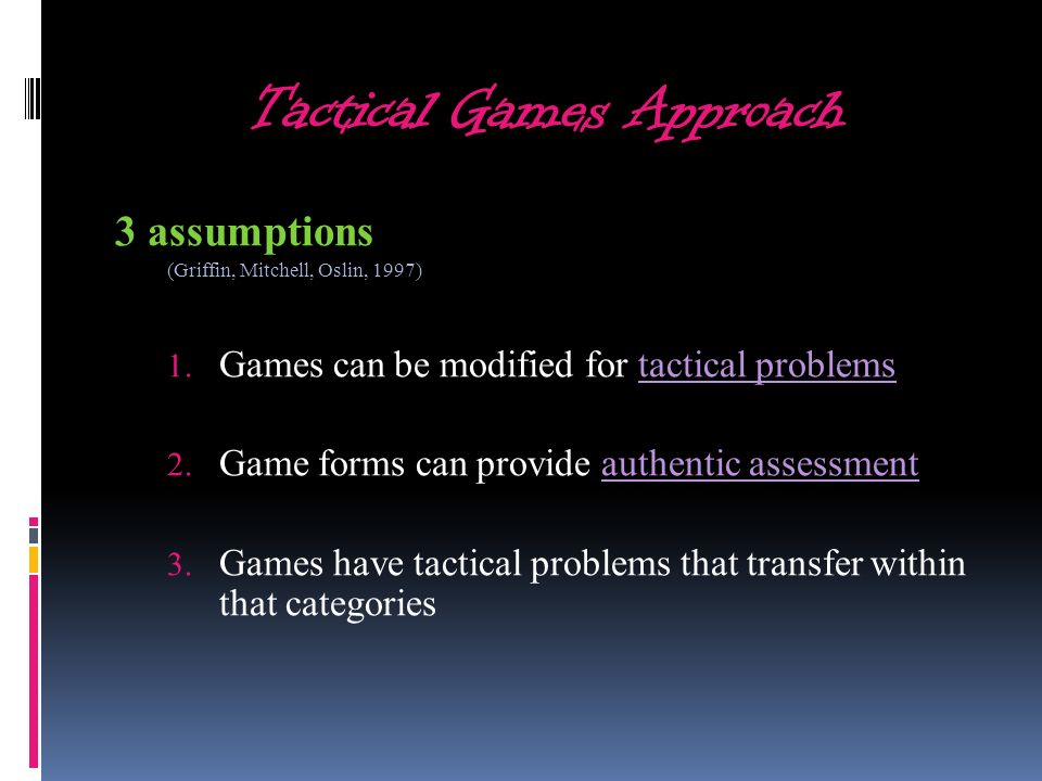 Tactical Games Approach 3 assumptions (Griffin, Mitchell, Oslin, 1997) 1. Games can be modified for tactical problems 2. Game forms can provide authen