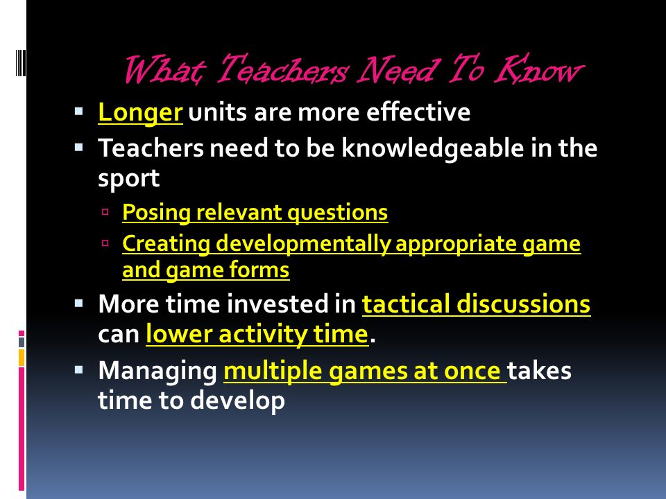 What Teachers Need To Know Longer units are more effective Teachers need to be knowledgeable in the sport Posing relevant questions Creating developme
