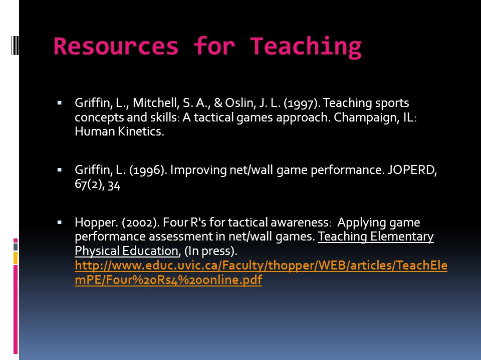 Resources for Teaching Griffin, L., Mitchell, S. A., & Oslin, J. L. (1997). Teaching sports concepts and skills: A tactical games approach. Champaign,