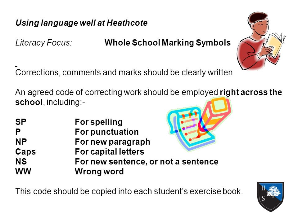 Using language well at Heathcote Literacy Focus:Whole School Marking Symbols Corrections, comments and marks should be clearly written An agreed code of correcting work should be employed right across the school, including:- SPFor spelling PFor punctuation NPFor new paragraph CapsFor capital letters NSFor new sentence, or not a sentence WWWrong word This code should be copied into each students exercise book.