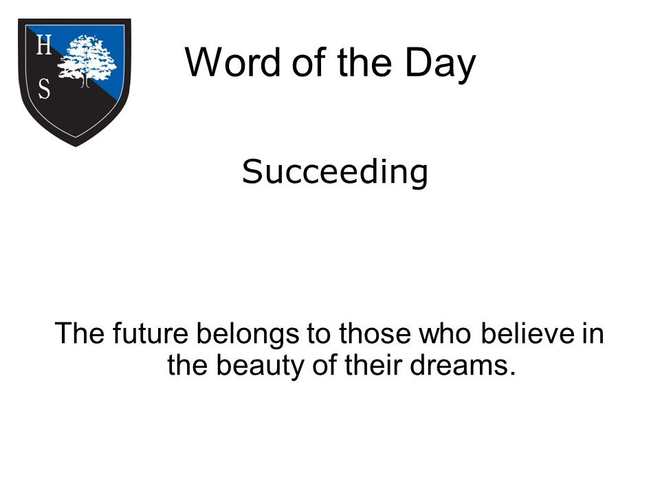 Word of the Day The future belongs to those who believe in the beauty of their dreams. Succeeding