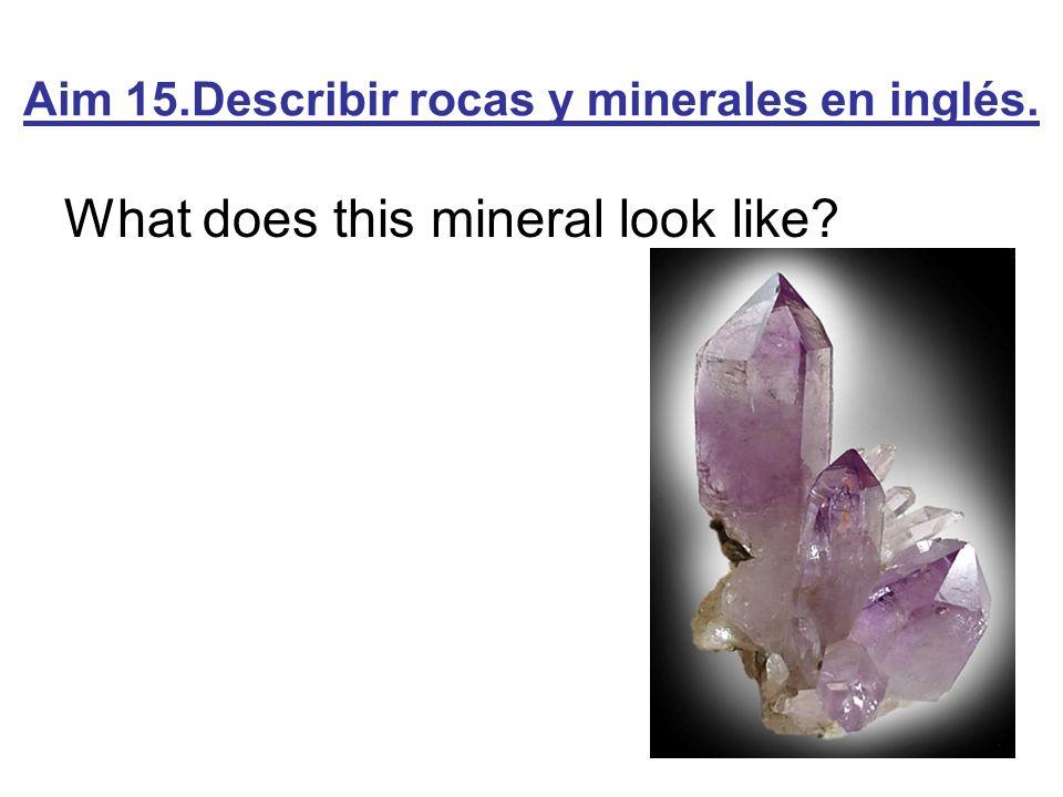 Aim 15.Describir rocas y minerales en inglés. What does this mineral look like?