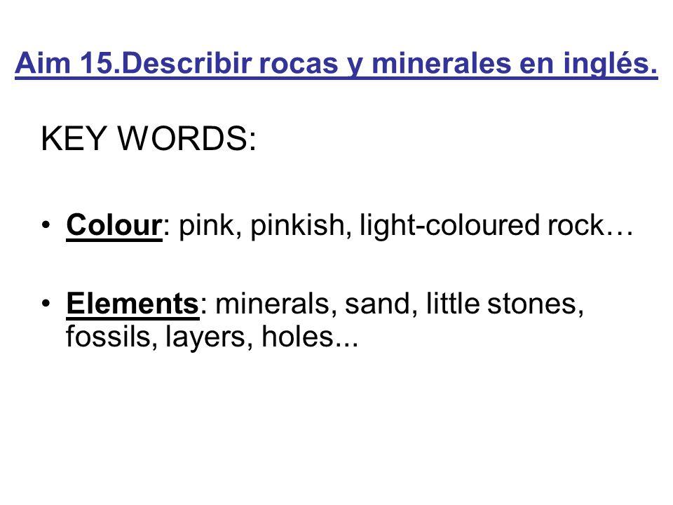 Aim 15.Describir rocas y minerales en inglés. KEY WORDS: Colour: pink, pinkish, light-coloured rock… Elements: minerals, sand, little stones, fossils,