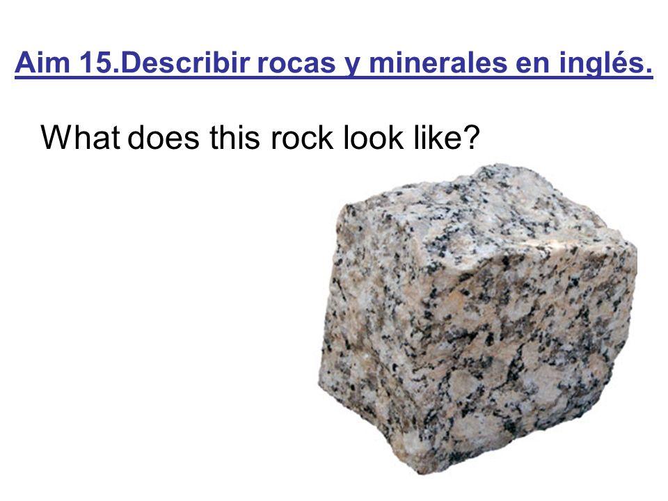 Aim 15.Describir rocas y minerales en inglés. What does this rock look like?