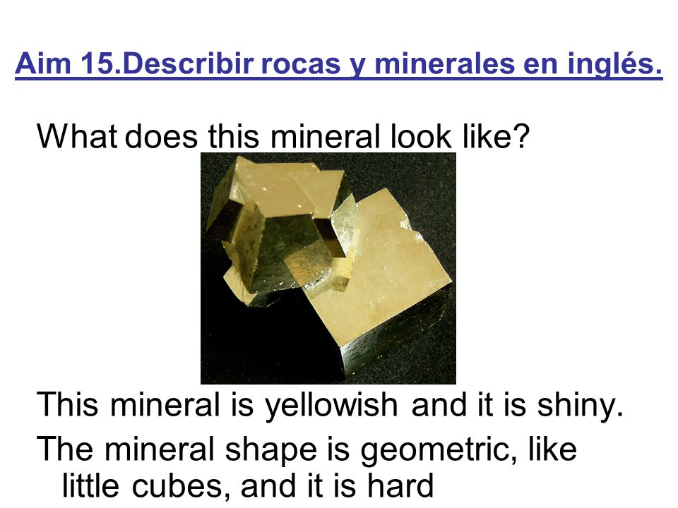 Aim 15.Describir rocas y minerales en inglés. What does this mineral look like? This mineral is yellowish and it is shiny. The mineral shape is geomet