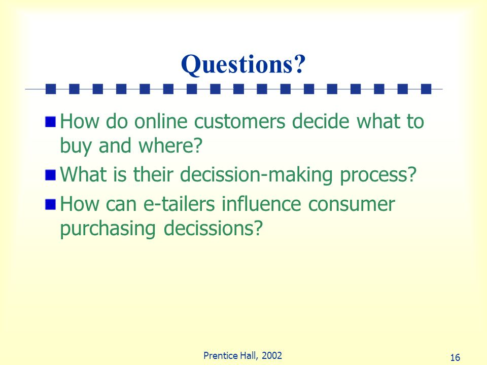 16 Prentice Hall, 2002 Questions? How do online customers decide what to buy and where? What is their decission-making process? How can e-tailers infl