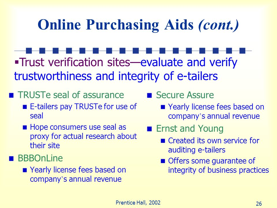 26 Prentice Hall, 2002 Online Purchasing Aids (cont.) TRUSTe seal of assurance E-tailers pay TRUSTe for use of seal Hope consumers use seal as proxy f