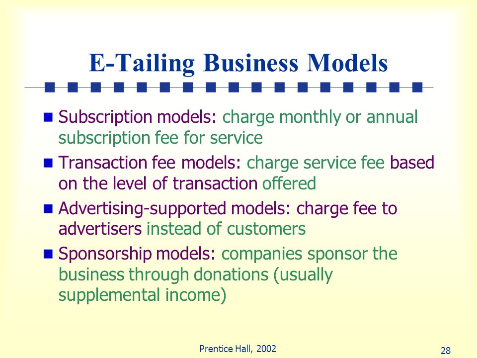 28 Prentice Hall, 2002 E-Tailing Business Models Subscription models: charge monthly or annual subscription fee for service Transaction fee models: ch