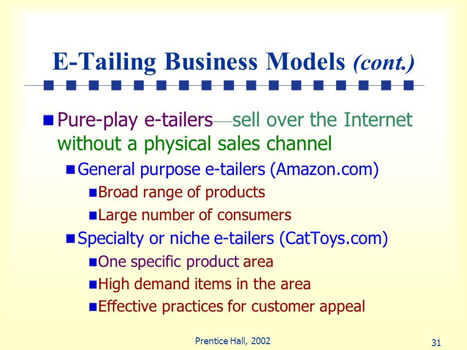 31 Prentice Hall, 2002 E-Tailing Business Models (cont.) Pure-play e-tailers sell over the Internet without a physical sales channel General purpose e