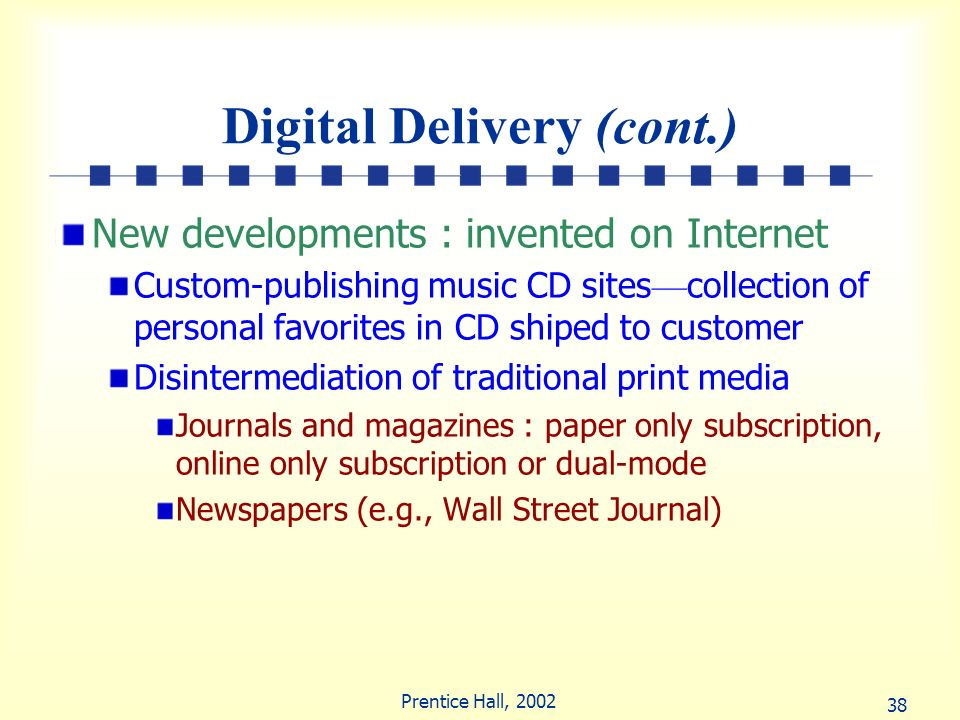 38 Prentice Hall, 2002 Digital Delivery (cont.) New developments : invented on Internet Custom-publishing music CD sites collection of personal favori
