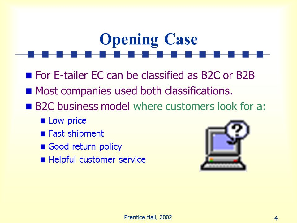 4 Prentice Hall, 2002 Opening Case For E-tailer EC can be classified as B2C or B2B Most companies used both classifications. B2C business model where