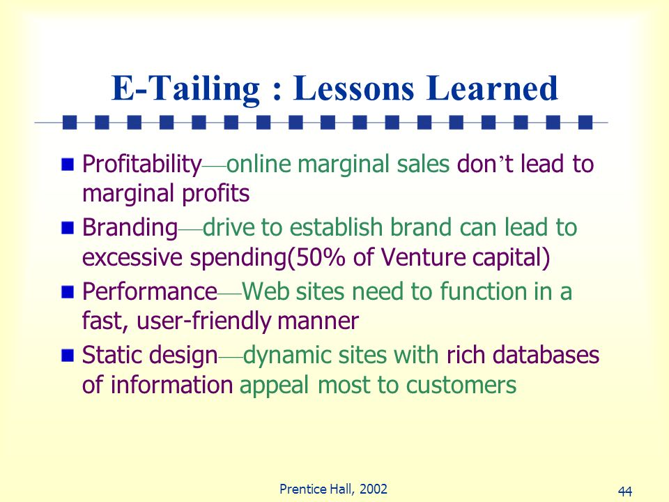 44 Prentice Hall, 2002 E-Tailing : Lessons Learned Profitability online marginal sales don t lead to marginal profits Branding drive to establish bran
