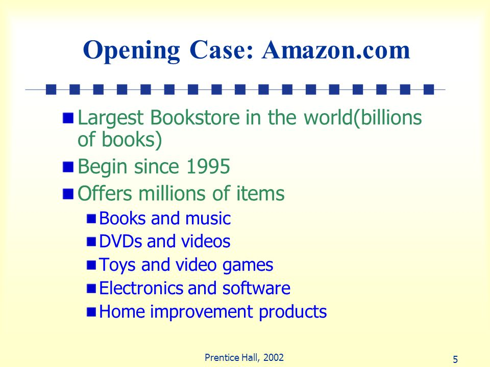 5 Prentice Hall, 2002 Opening Case: Amazon.com Largest Bookstore in the world(billions of books) Begin since 1995 Offers millions of items Books and m